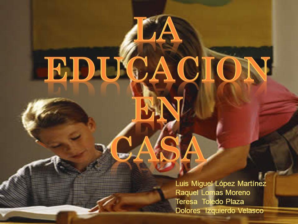 LA EDUCACION EN CASA Luis Miguel López Martínez Raquel Lomas Moreno