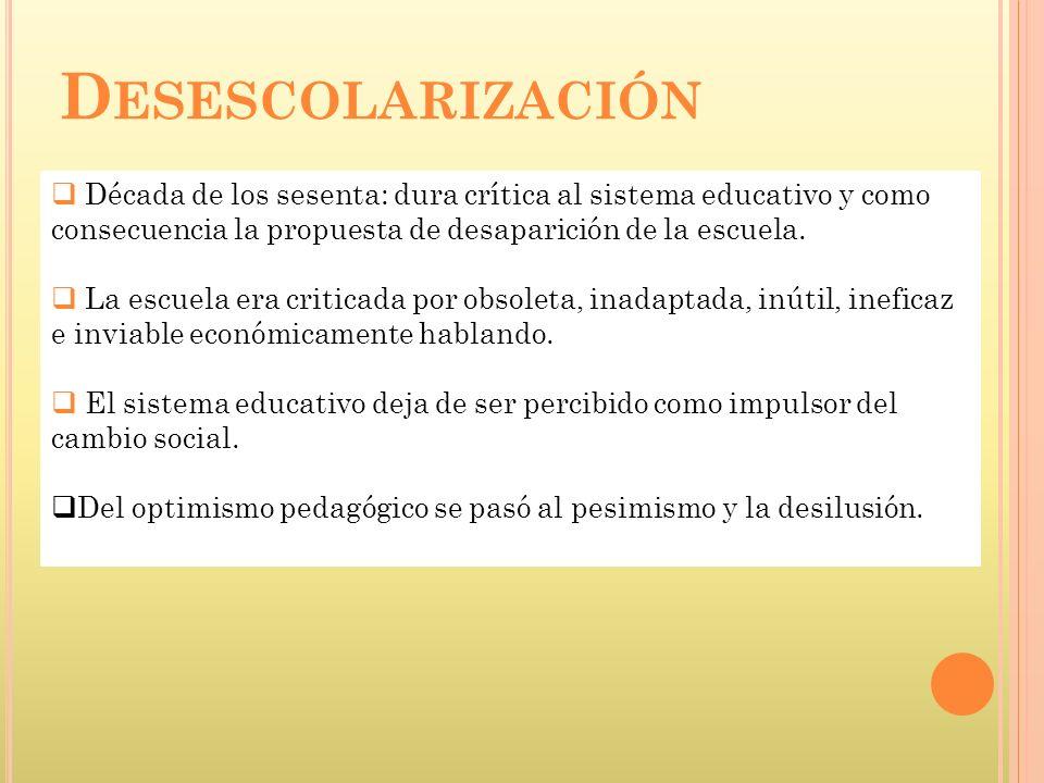 Desescolarización Década de los sesenta: dura crítica al sistema educativo y como consecuencia la propuesta de desaparición de la escuela.