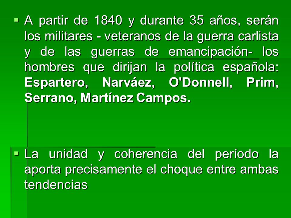 A partir de 1840 y durante 35 años, serán los militares - veteranos de la guerra carlista y de las guerras de emancipación- los hombres que dirijan la política española: Espartero, Narváez, O Donnell, Prim, Serrano, Martínez Campos.
