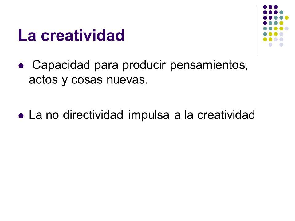 La creatividad Capacidad para producir pensamientos, actos y cosas nuevas.