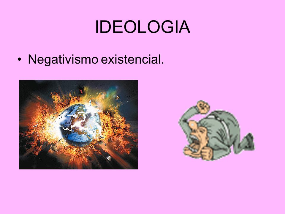 IDEOLOGIA Negativismo existencial.