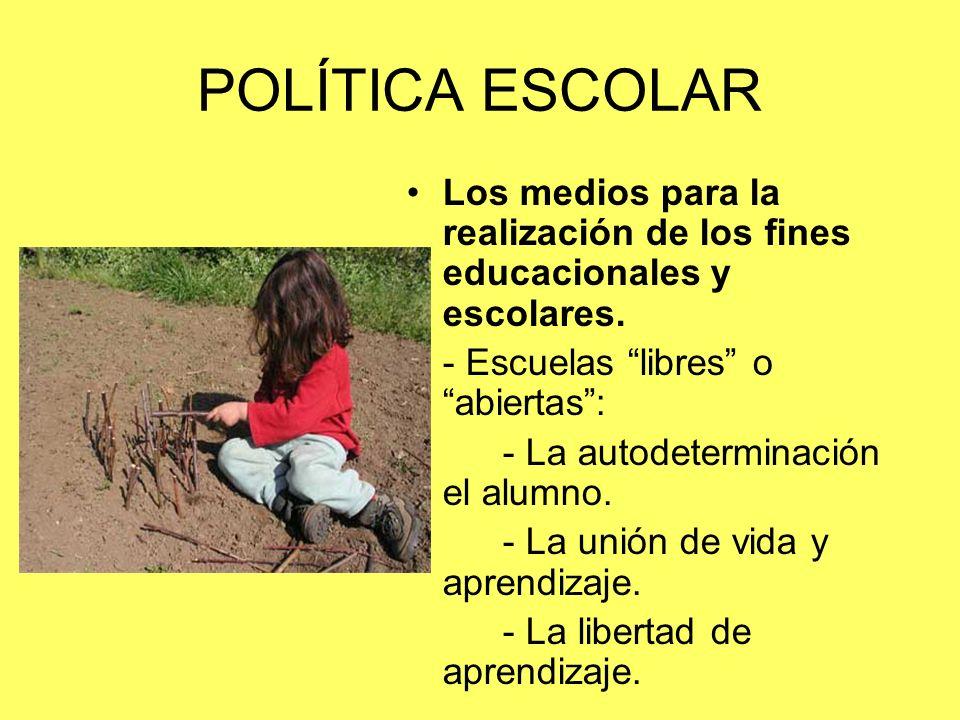POLÍTICA ESCOLAR Los medios para la realización de los fines educacionales y escolares. - Escuelas libres o abiertas :