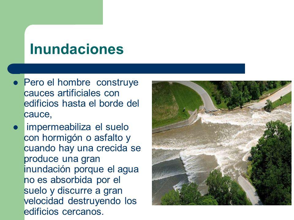 Inundaciones Pero el hombre construye cauces artificiales con edificios hasta el borde del cauce,