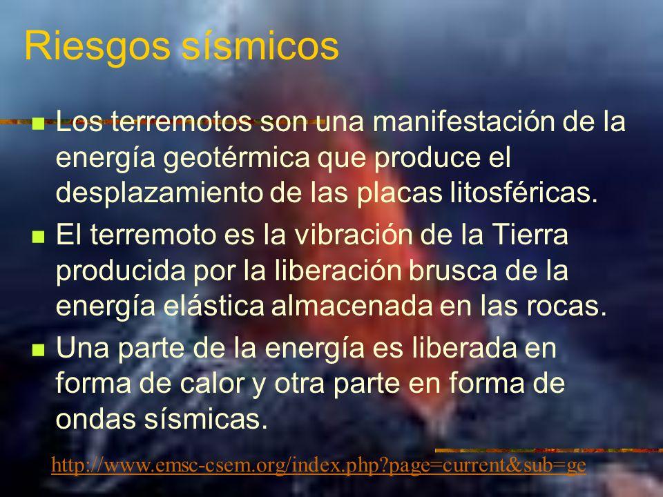 Riesgos sísmicos Los terremotos son una manifestación de la energía geotérmica que produce el desplazamiento de las placas litosféricas.