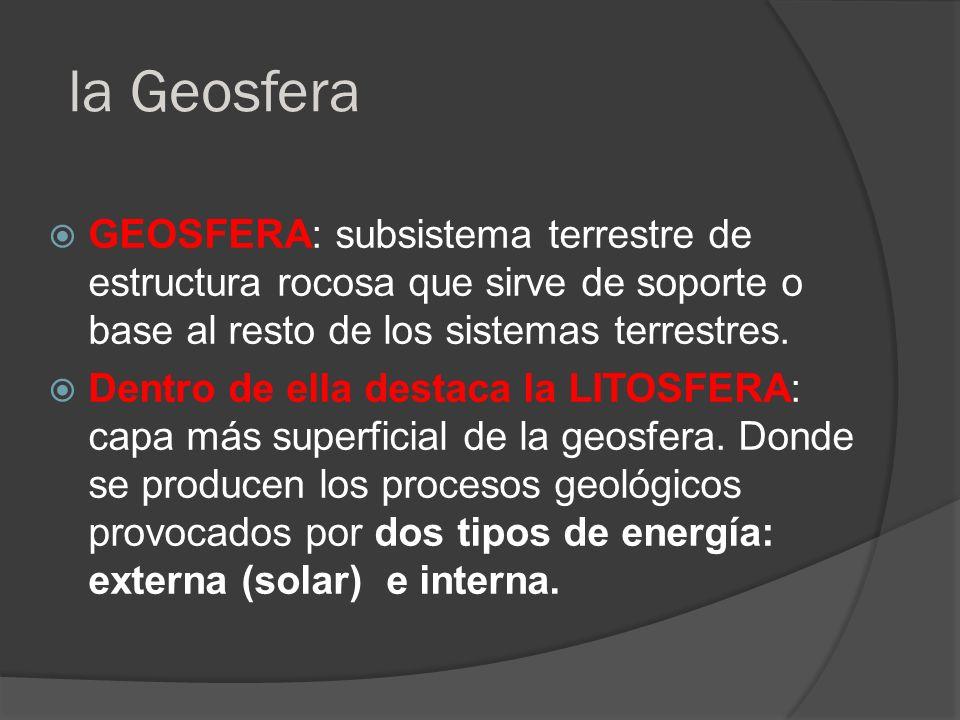 la Geosfera Geosfera: subsistema terrestre de estructura rocosa que sirve de soporte o base al resto de los sistemas terrestres.