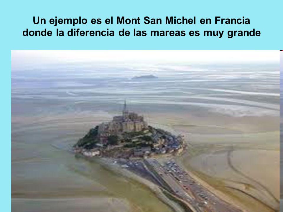 Un ejemplo es el Mont San Michel en Francia donde la diferencia de las mareas es muy grande