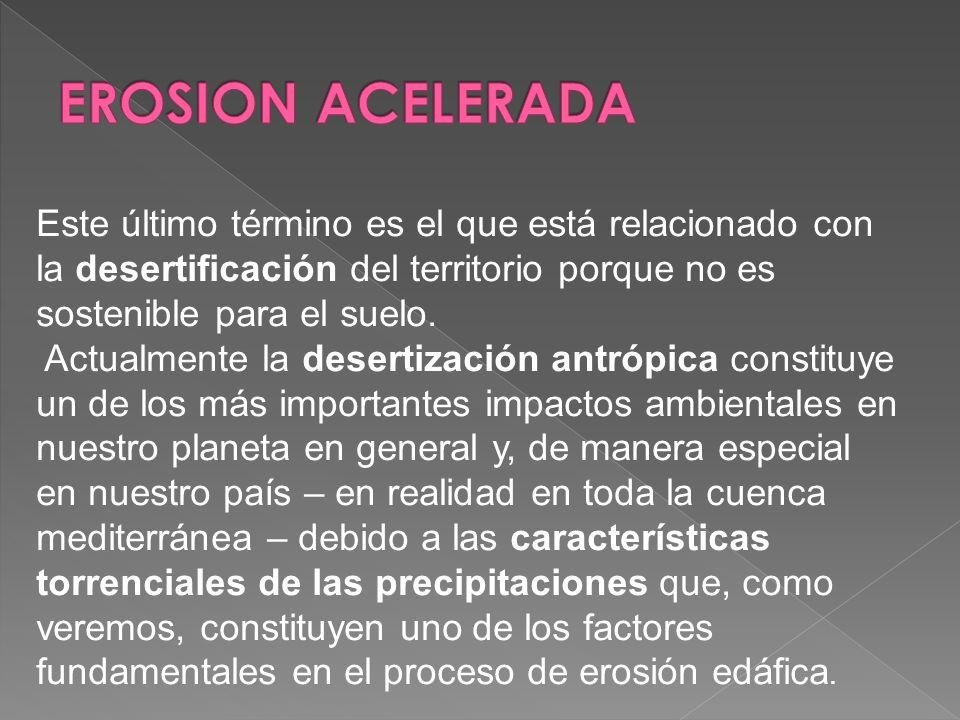 EROSION ACELERADA Este último término es el que está relacionado con la desertificación del territorio porque no es sostenible para el suelo.