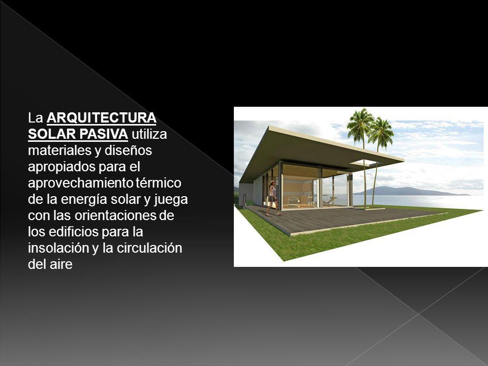 La arquitectura solar pasiva utiliza materiales y diseños apropiados para el aprovechamiento térmico de la energía solar y juega con las orientaciones de los edificios para la insolación y la circulación del aire