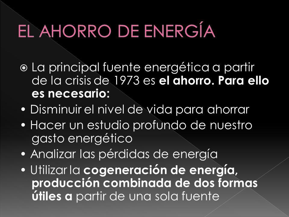 EL AHORRO DE ENERGÍA La principal fuente energética a partir de la crisis de 1973 es el ahorro. Para ello es necesario: