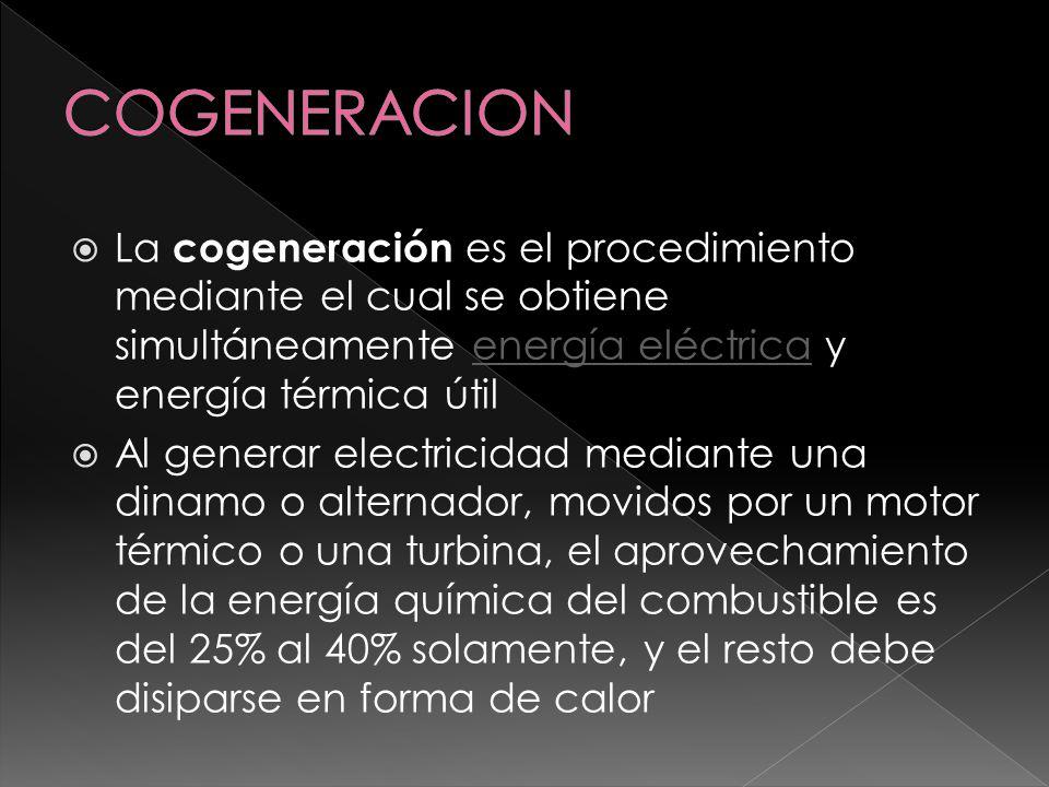 COGENERACION La cogeneración es el procedimiento mediante el cual se obtiene simultáneamente energía eléctrica y energía térmica útil.