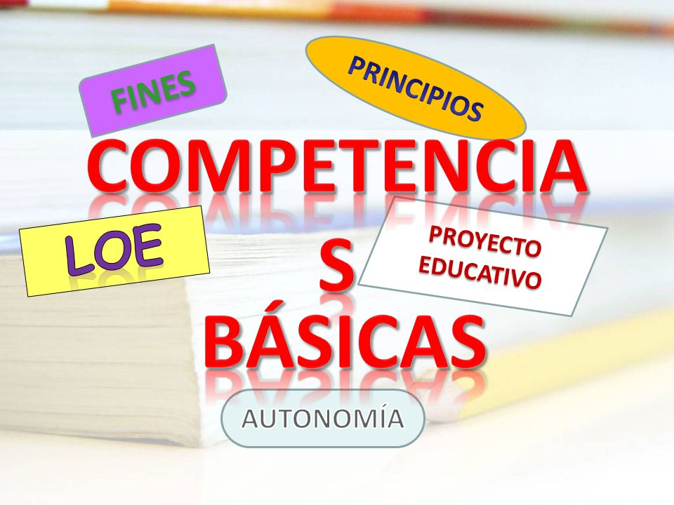 PRINCIPIOS FINES COMPETENCIAS PROYECTO EDUCATIVO LOE BÁSICAS AUTONOMÍA