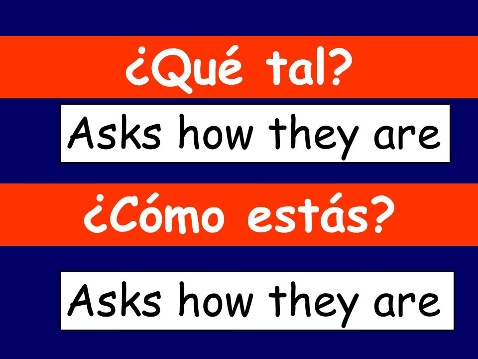 ¿Qué tal Asks how they are ¿Cómo estás Asks how they are
