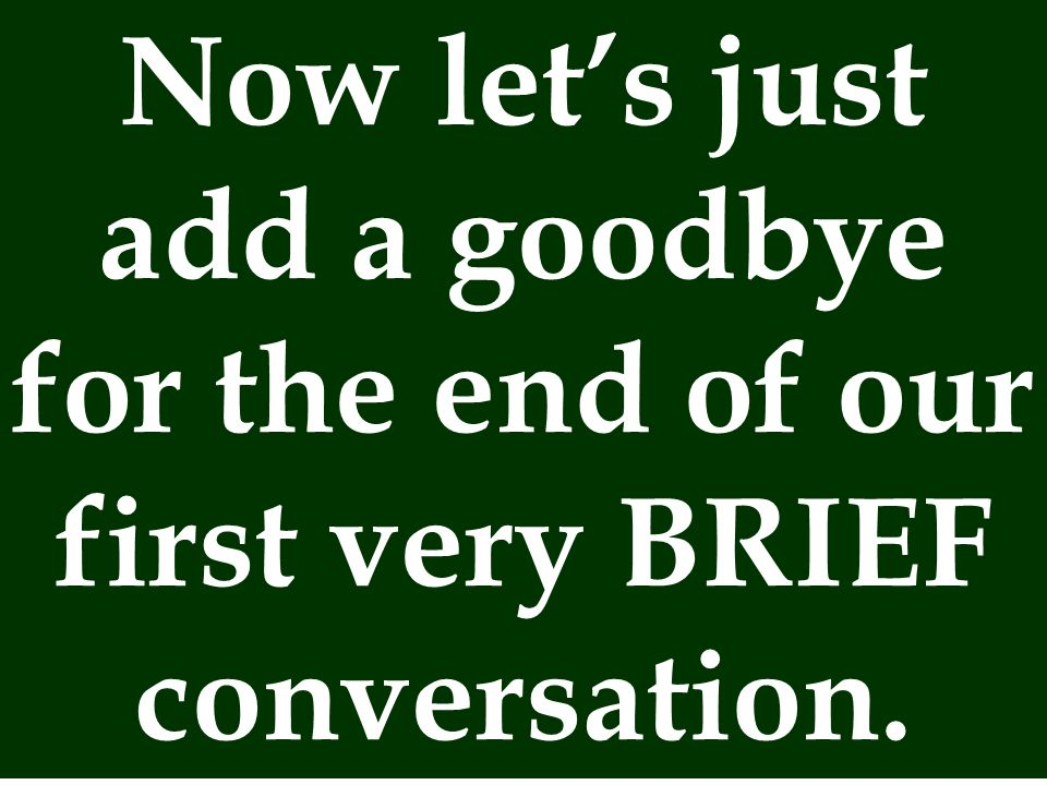 Now let's just add a goodbye for the end of our first very BRIEF conversation.