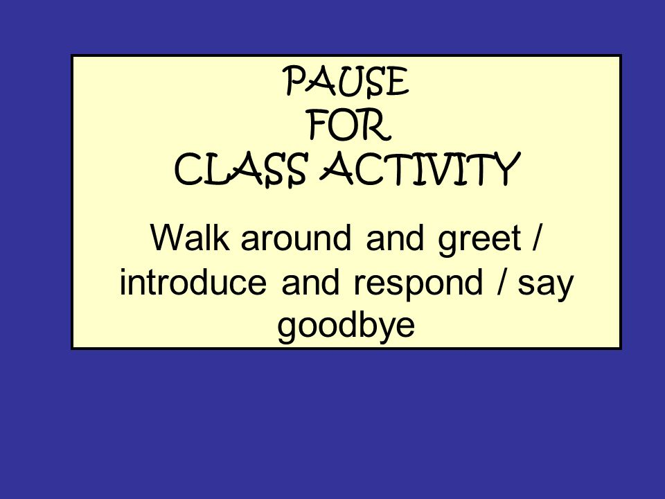 Walk around and greet / introduce and respond / say goodbye
