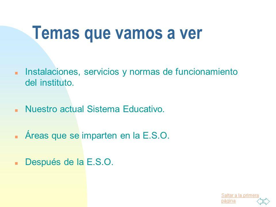 Temas que vamos a verInstalaciones, servicios y normas de funcionamiento del instituto. Nuestro actual Sistema Educativo.