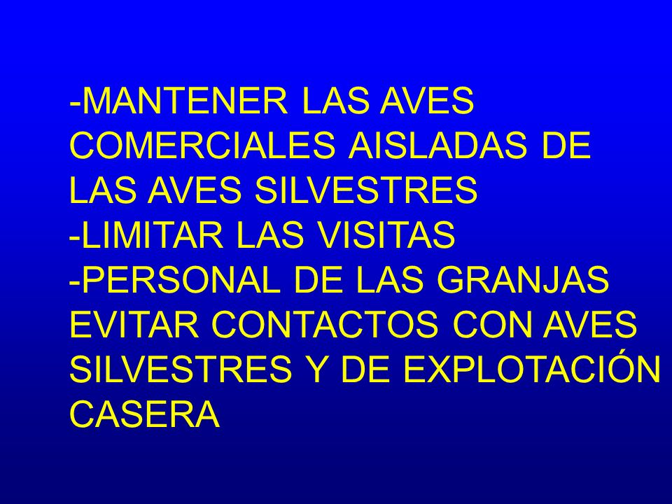-MANTENER LAS AVES COMERCIALES AISLADAS DE LAS AVES SILVESTRES -LIMITAR LAS VISITAS -PERSONAL DE LAS GRANJAS EVITAR CONTACTOS CON AVES SILVESTRES Y DE EXPLOTACIÓN CASERA