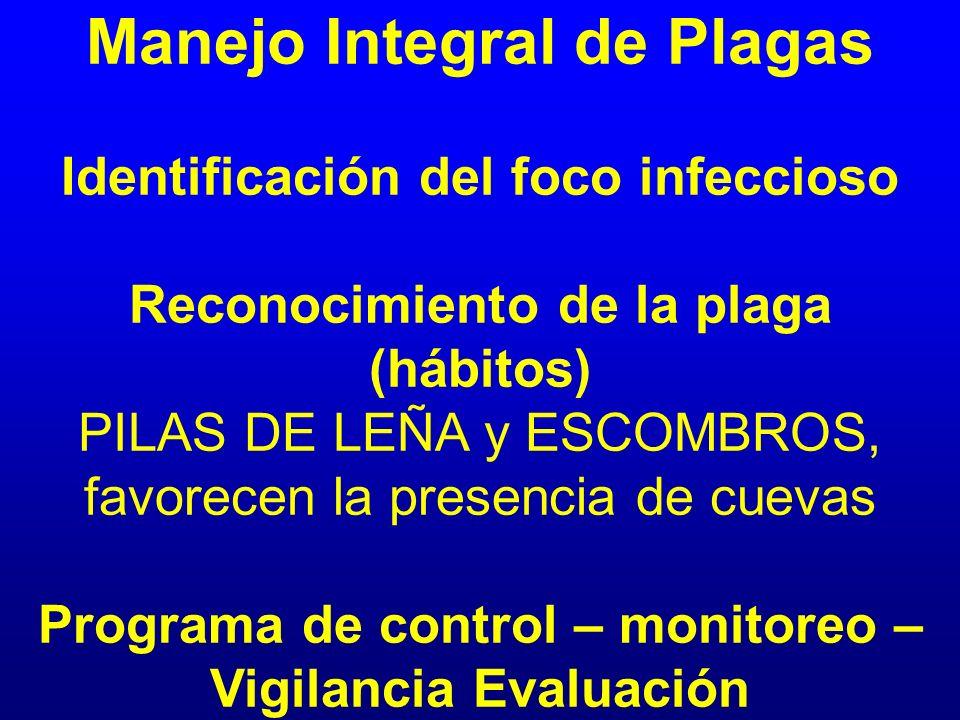 Manejo Integral de Plagas Identificación del foco infeccioso Reconocimiento de la plaga (hábitos) PILAS DE LEÑA y ESCOMBROS, favorecen la presencia de cuevas Programa de control – monitoreo – Vigilancia Evaluación