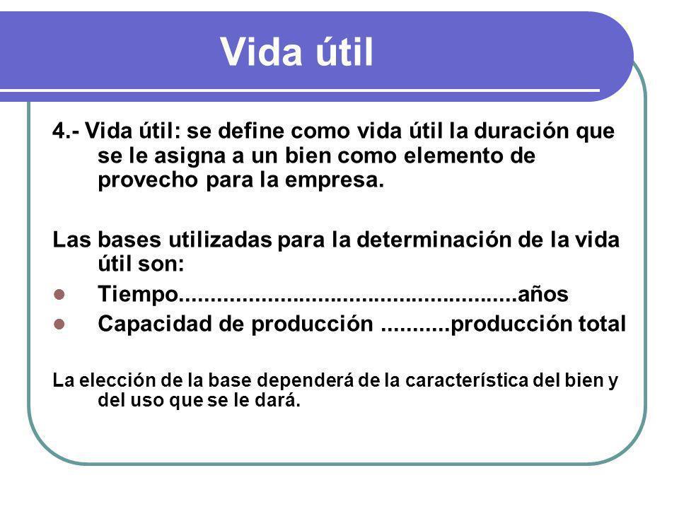 Vida útil 4.- Vida útil: se define como vida útil la duración que se le asigna a un bien como elemento de provecho para la empresa.