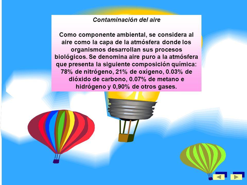 Contaminación del aire Como componente ambiental, se considera al aire como la capa de la atmósfera donde los organismos desarrollan sus procesos biológicos.