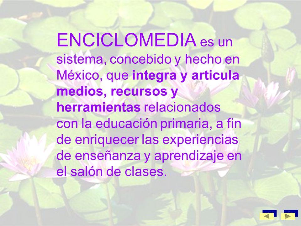 ENCICLOMEDIA es un sistema, concebido y hecho en México, que integra y articula medios, recursos y herramientas relacionados con la educación primaria, a fin de enriquecer las experiencias de enseñanza y aprendizaje en el salón de clases.