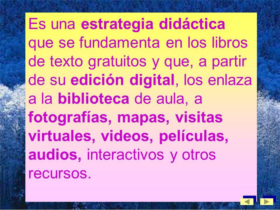 Es una estrategia didáctica que se fundamenta en los libros de texto gratuitos y que, a partir de su edición digital, los enlaza a la biblioteca de aula, a fotografías, mapas, visitas virtuales, videos, películas, audios, interactivos y otros recursos.