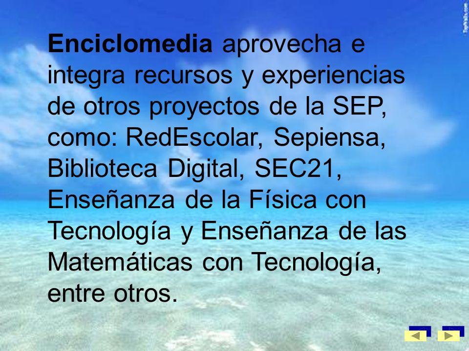 Enciclomedia aprovecha e integra recursos y experiencias de otros proyectos de la SEP, como: RedEscolar, Sepiensa, Biblioteca Digital, SEC21, Enseñanza de la Física con Tecnología y Enseñanza de las Matemáticas con Tecnología, entre otros.