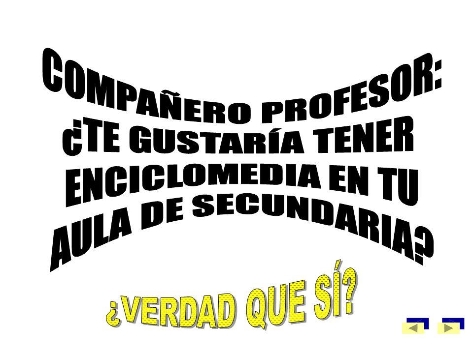 COMPAÑERO PROFESOR: ¿TE GUSTARÍA TENER ENCICLOMEDIA EN TU AULA DE SECUNDARIA ¿VERDAD QUE SÍ
