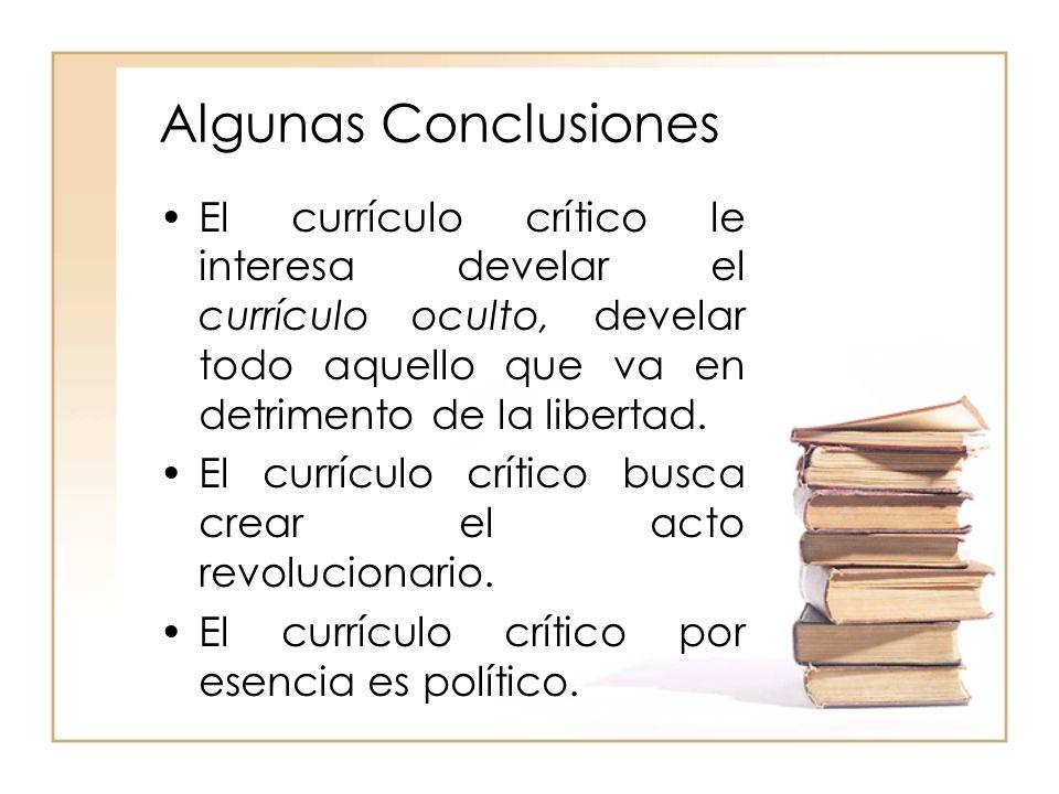 Algunas Conclusiones El currículo crítico le interesa develar el currículo oculto, develar todo aquello que va en detrimento de la libertad.