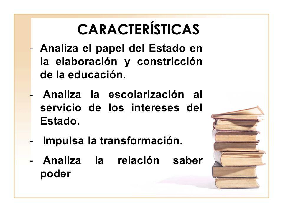 CARACTERÍSTICAS Analiza el papel del Estado en la elaboración y constricción de la educación.