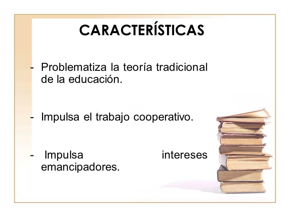 CARACTERÍSTICAS Problematiza la teoría tradicional de la educación.