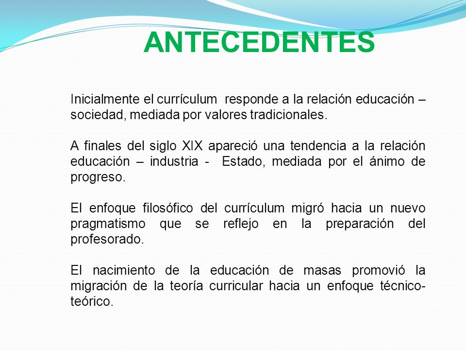 ANTECEDENTES Inicialmente el currículum responde a la relación educación – sociedad, mediada por valores tradicionales.