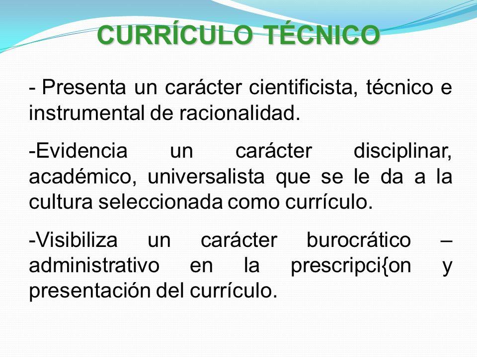 CURRÍCULO TÉCNICO Presenta un carácter cientificista, técnico e instrumental de racionalidad.