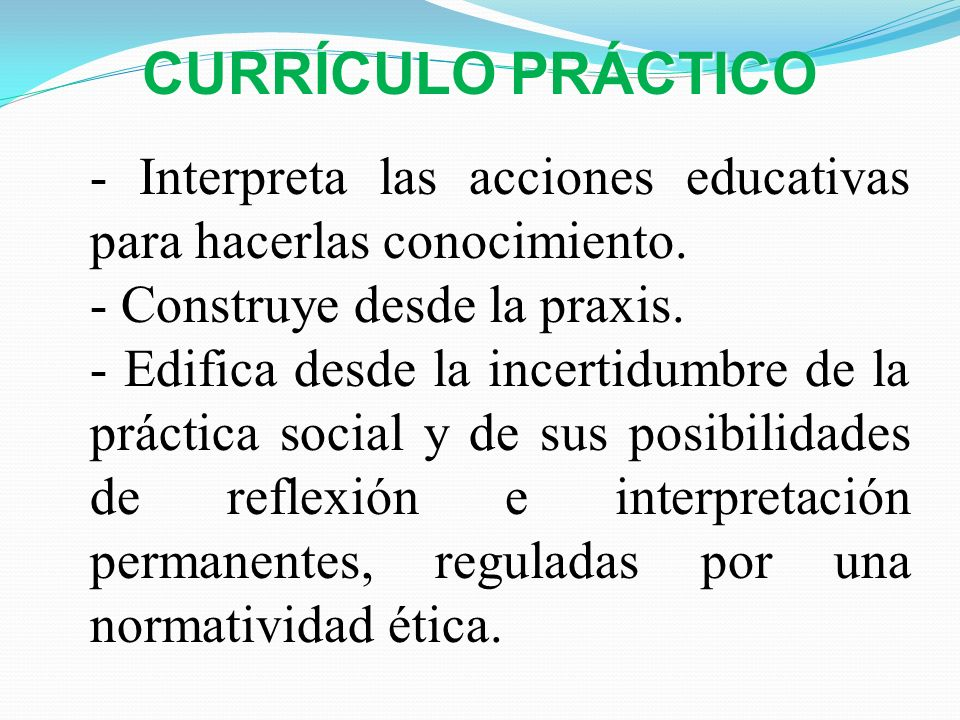 CURRÍCULO PRÁCTICO - Interpreta las acciones educativas para hacerlas conocimiento. - Construye desde la praxis.
