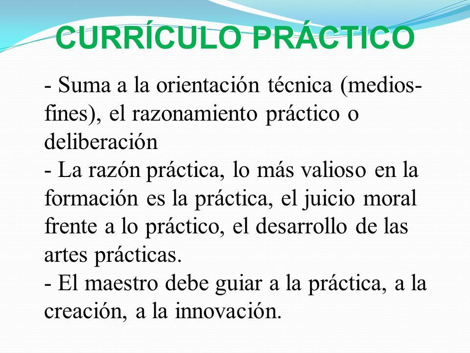 CURRÍCULO PRÁCTICO- Suma a la orientación técnica (medios-fines), el razonamiento práctico o deliberación.