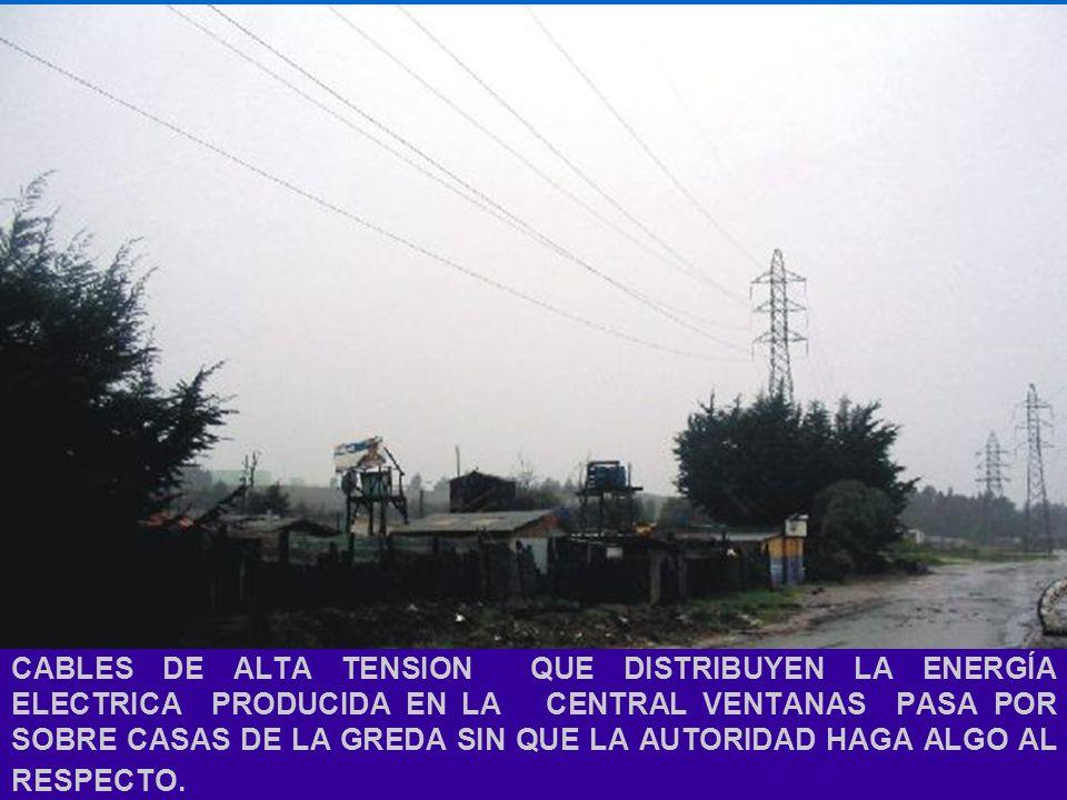 CABLES DE ALTA TENSION QUE DISTRIBUYEN LA ENERGÍA ELECTRICA PRODUCIDA EN LA CENTRAL VENTANAS PASA POR SOBRE CASAS DE LA GREDA SIN QUE LA AUTORIDAD HAGA ALGO AL RESPECTO.
