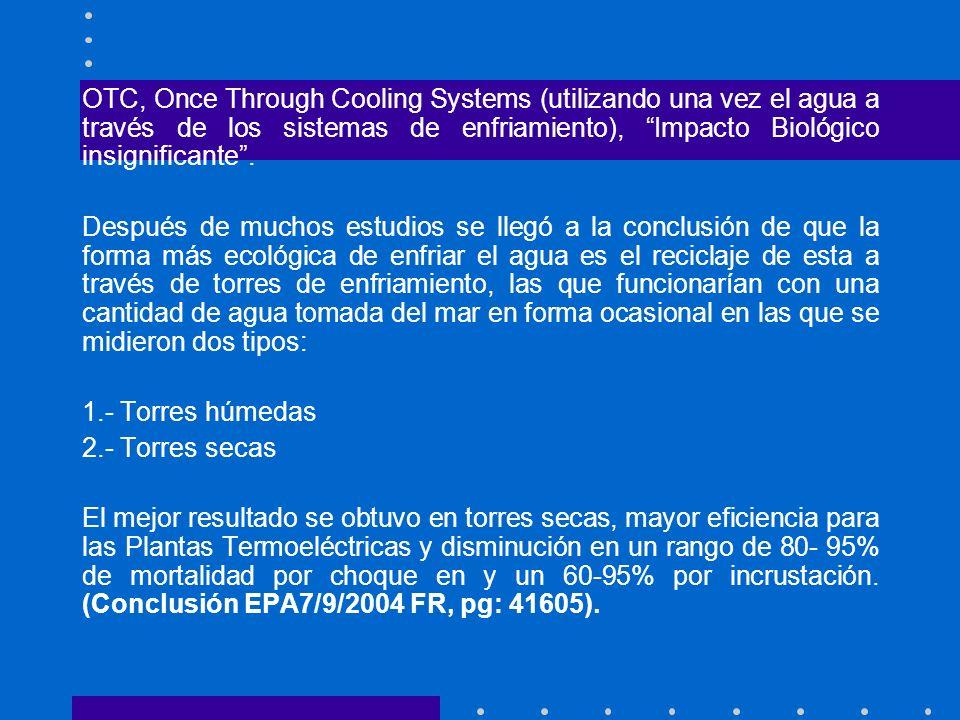 OTC, Once Through Cooling Systems (utilizando una vez el agua a través de los sistemas de enfriamiento), Impacto Biológico insignificante .