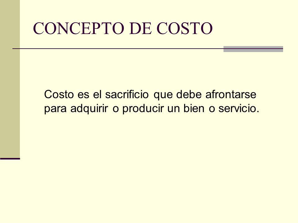 CONCEPTO DE COSTO Costo es el sacrificio que debe afrontarse para adquirir o producir un bien o servicio.