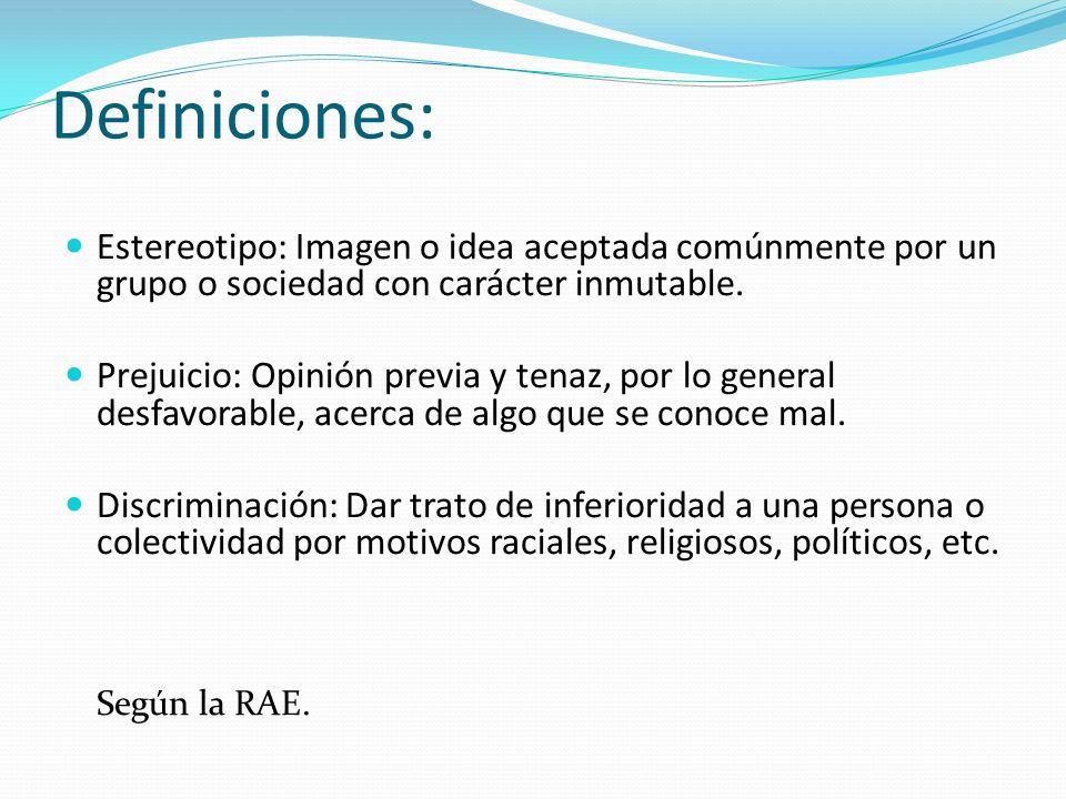 Definiciones: Estereotipo: Imagen o idea aceptada comúnmente por un grupo o sociedad con carácter inmutable.