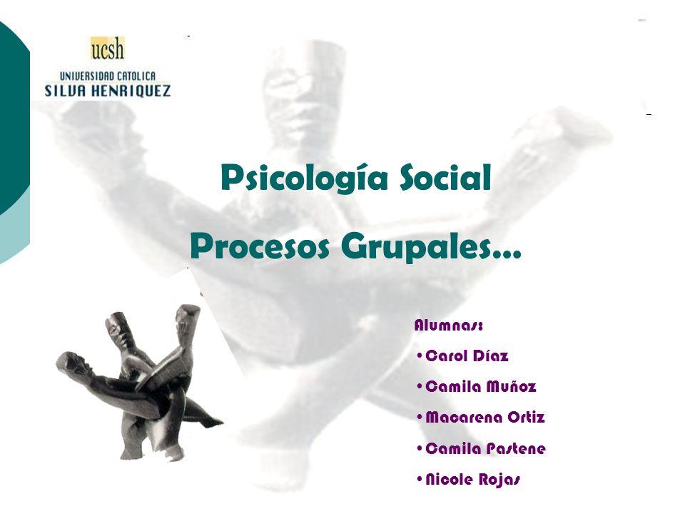 Psicología Social Procesos Grupales… Alumnas: Carol Díaz Camila Muñoz