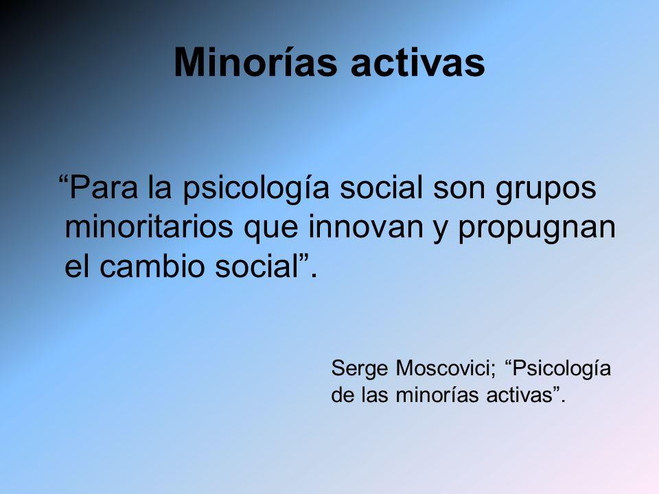 Minorías activas Para la psicología social son grupos minoritarios que innovan y propugnan el cambio social .