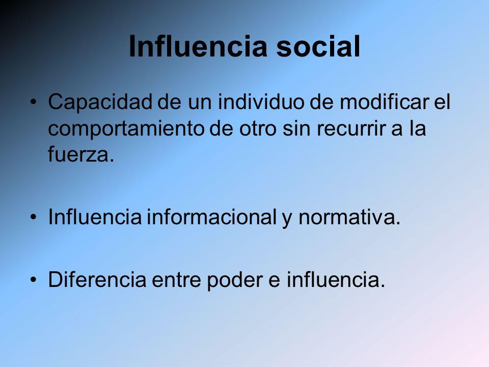 Influencia social Capacidad de un individuo de modificar el comportamiento de otro sin recurrir a la fuerza.