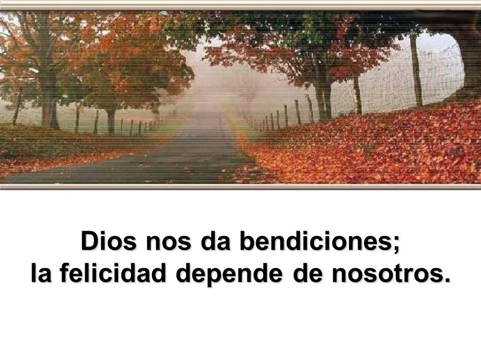 Dios nos da bendiciones; la felicidad depende de nosotros.