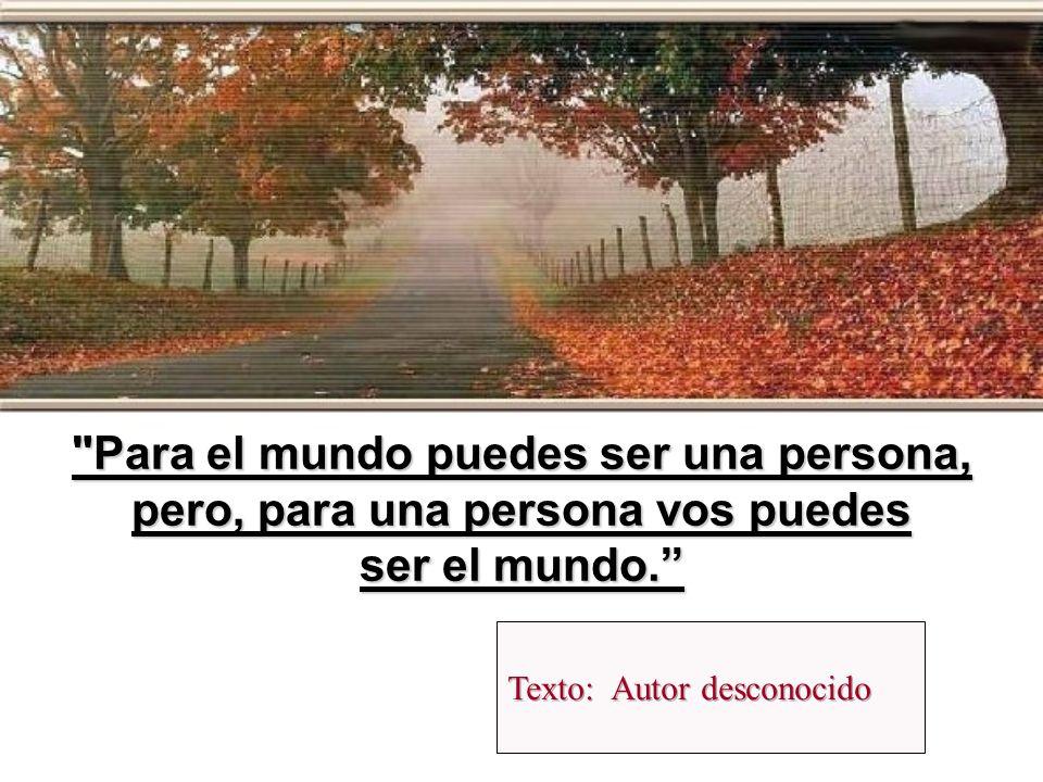 Para el mundo puedes ser una persona, pero, para una persona vos puedes
