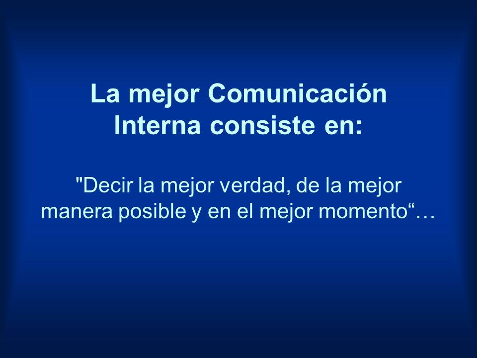 La mejor Comunicación Interna consiste en: Decir la mejor verdad, de la mejor manera posible y en el mejor momento …