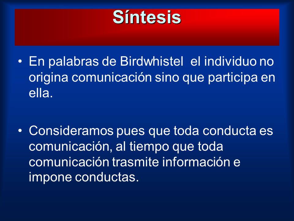 Síntesis En palabras de Birdwhistel el individuo no origina comunicación sino que participa en ella.