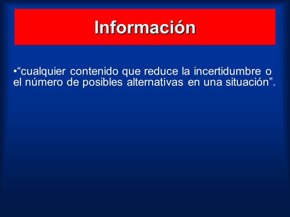 Información cualquier contenido que reduce la incertidumbre o el número de posibles alternativas en una situación .
