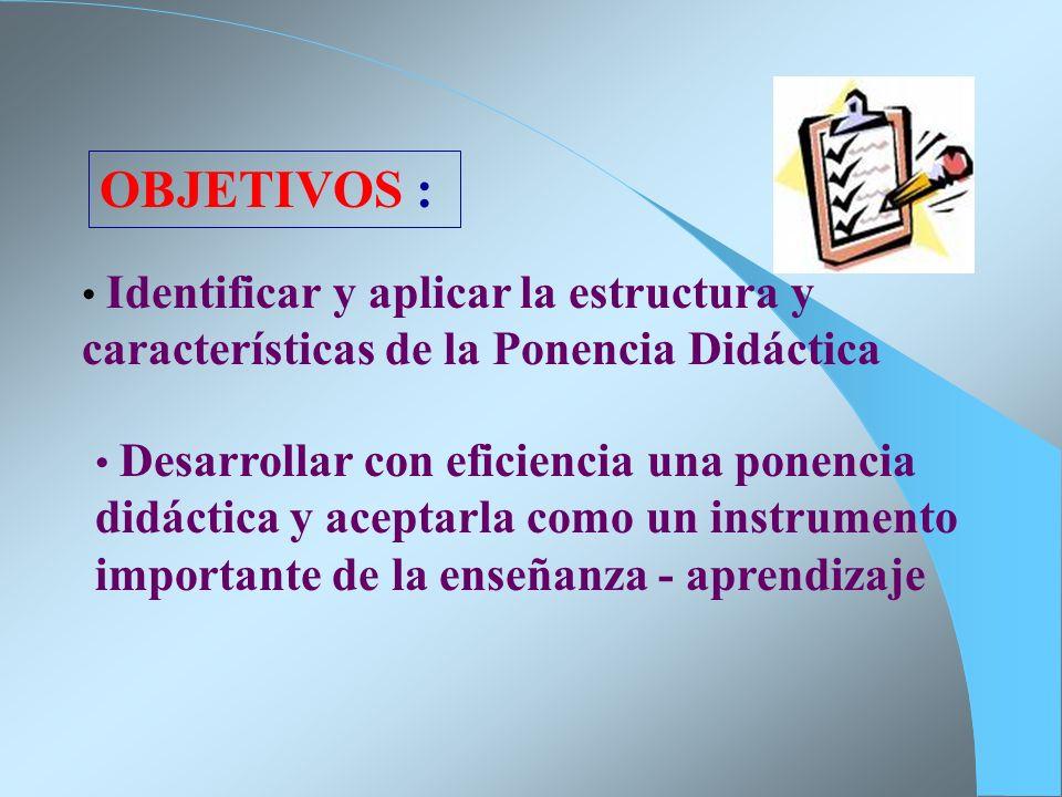 OBJETIVOS : Identificar y aplicar la estructura y características de la Ponencia Didáctica.