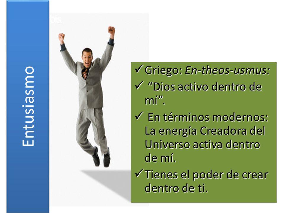 Entusiasmo Griego: En-theos-usmus: Dios activo dentro de mí .