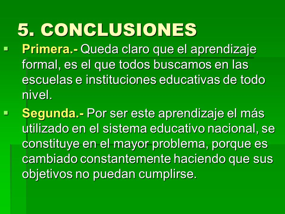 5. CONCLUSIONES Primera.- Queda claro que el aprendizaje formal, es el que todos buscamos en las escuelas e instituciones educativas de todo nivel.