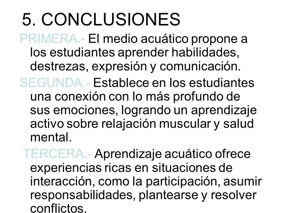 5. CONCLUSIONES PRIMERA.- El medio acuático propone a los estudiantes aprender habilidades, destrezas, expresión y comunicación.